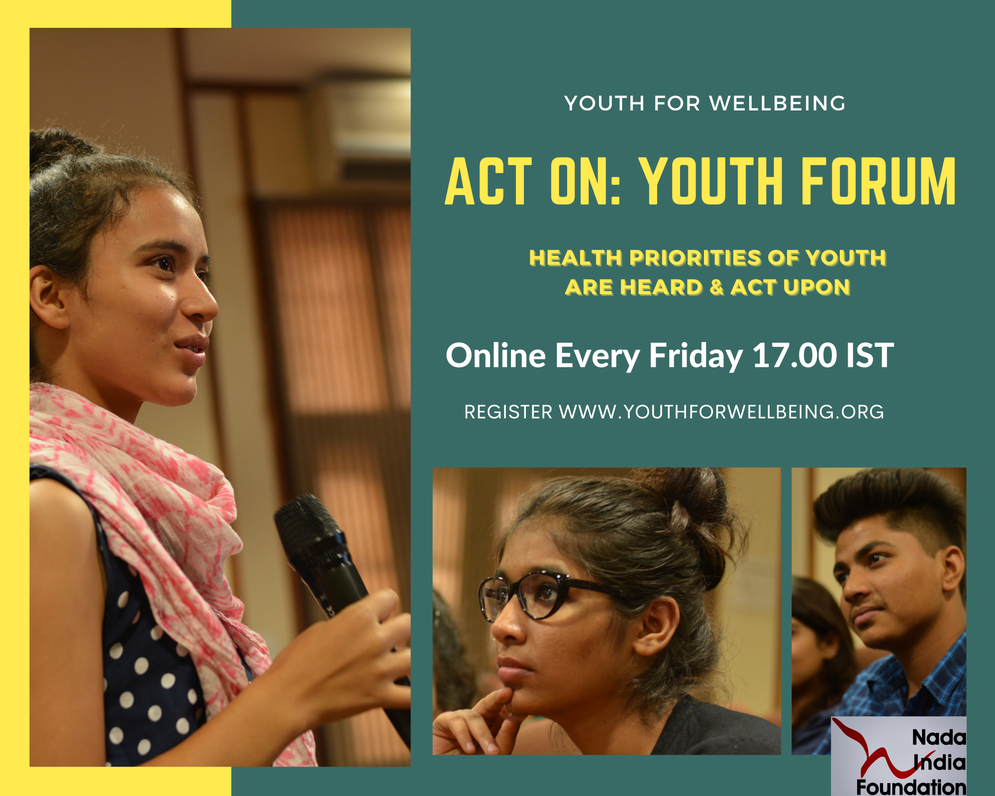 Act on Youth Forum - a platform BY, FOR & OF young people Nada India Foundation hosts an 'Act on Youth Forum' on every Friday's from 5pm-6pm. The forum is formed to discuss some pressing issues that require immediate actions/amendments by the government so as to protect the health and interests of people especially the young.   Simply register for a date according to your availability and topic of interest and we will share all reading materials that will help you get a back ground of the problem and participate at the forum. This is an opportunity for you to voice your opinion for health rights and better well-being of all in your community and for fellow youth like you. So be sure to make use of this platform and come prepared.  If you wish to raise a topic of your own and discuss it at the forum send a synopsis of the topic to indianyouthfirst@gmail.com and we will be happy to host you at our forum.   * Required